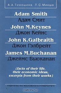 Adam Smith/Адам Смит, John M. Keynes/Джон Кейнс, John K. Galbraith/Джон Гэлбрейт, James M. Buchanan/Джеймс Бьюканан (facts of their life, their economic ideas, excerpts from their works), А. А. Тимошина, Л. С. Микша
